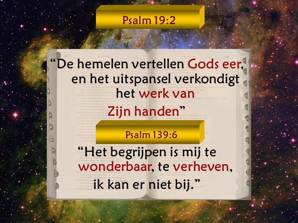 De hemelen vertellen Gods eer, en het uitspansel verkondigt het werk van Zijn handen Het begrijpen is mij te wonderbaar, te verheven, ik kan er niet bij. Psalm 19:2 Psalm 139:6