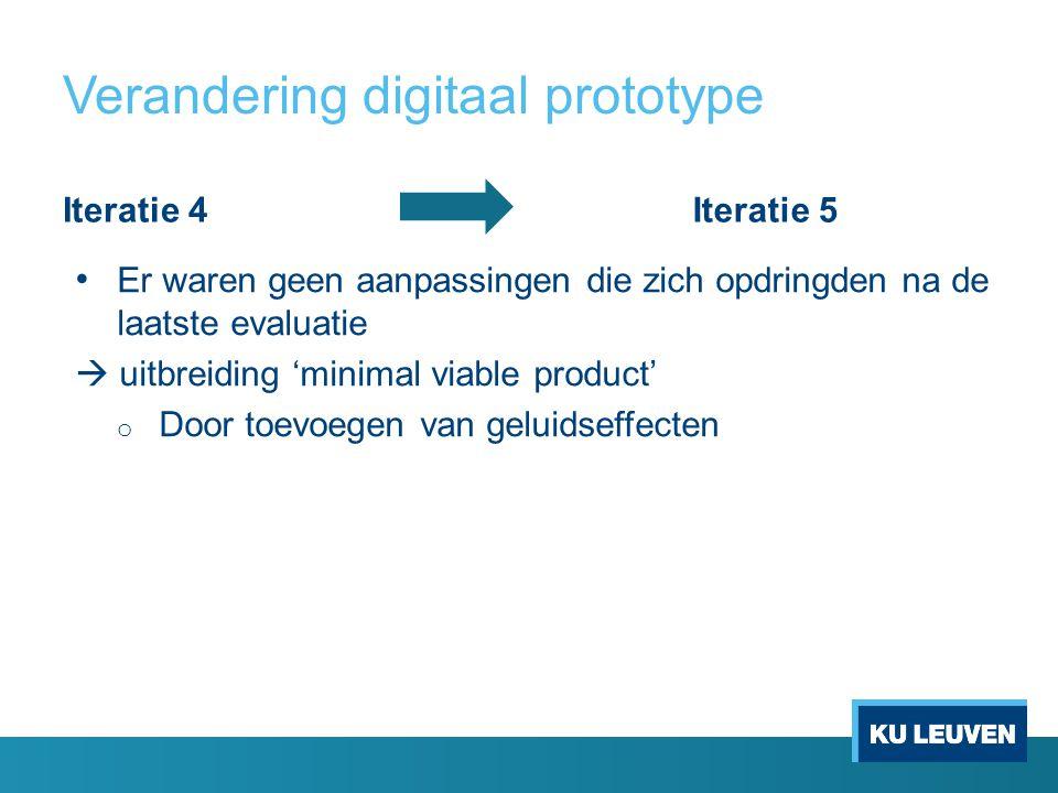 Verandering digitaal prototype Iteratie 4Iteratie 5 Er waren geen aanpassingen die zich opdringden na de laatste evaluatie  uitbreiding 'minimal viable product' o Door toevoegen van geluidseffecten