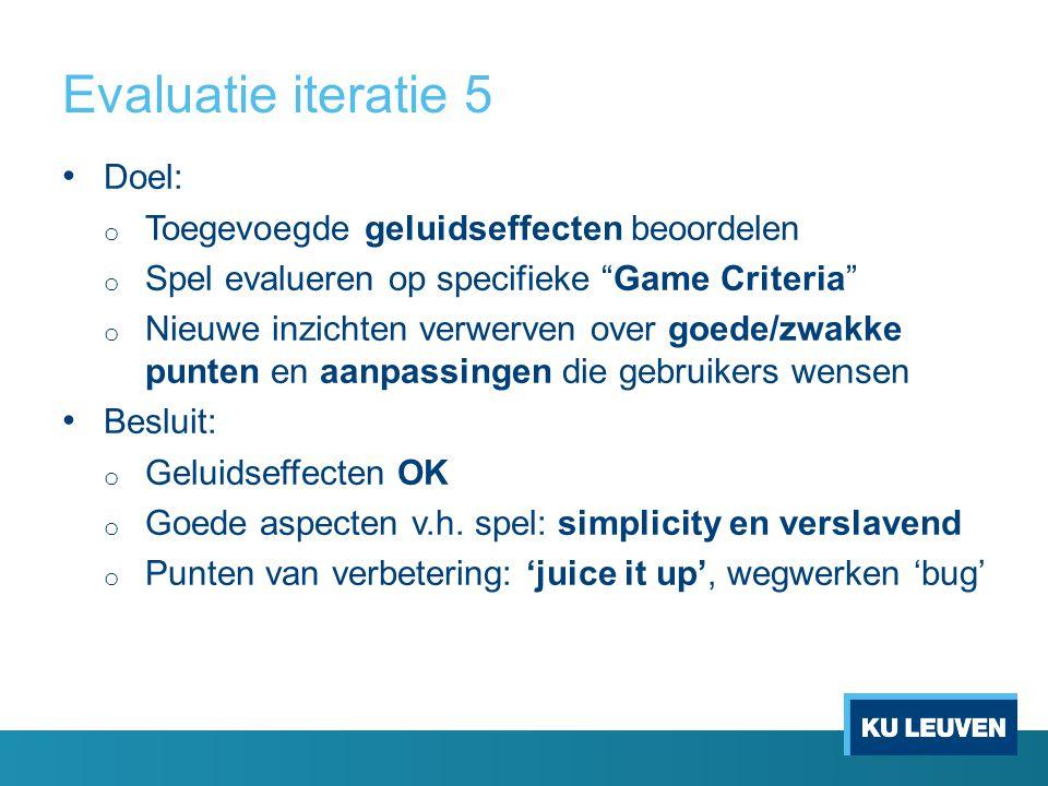 Evaluatie iteratie 5 Doel: o Toegevoegde geluidseffecten beoordelen o Spel evalueren op specifieke Game Criteria o Nieuwe inzichten verwerven over goede/zwakke punten en aanpassingen die gebruikers wensen Besluit: o Geluidseffecten OK o Goede aspecten v.h.