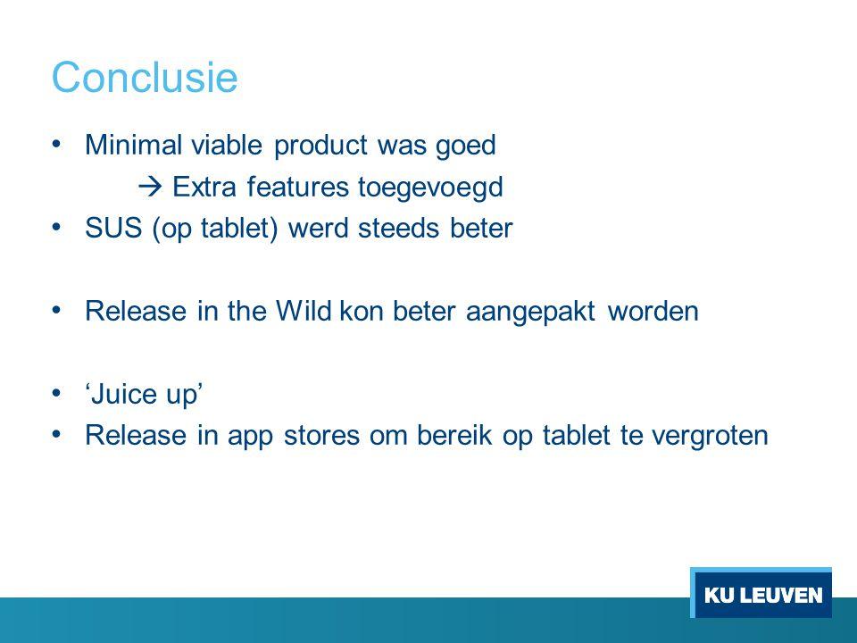 Conclusie Minimal viable product was goed  Extra features toegevoegd SUS (op tablet) werd steeds beter Release in the Wild kon beter aangepakt worden 'Juice up' Release in app stores om bereik op tablet te vergroten