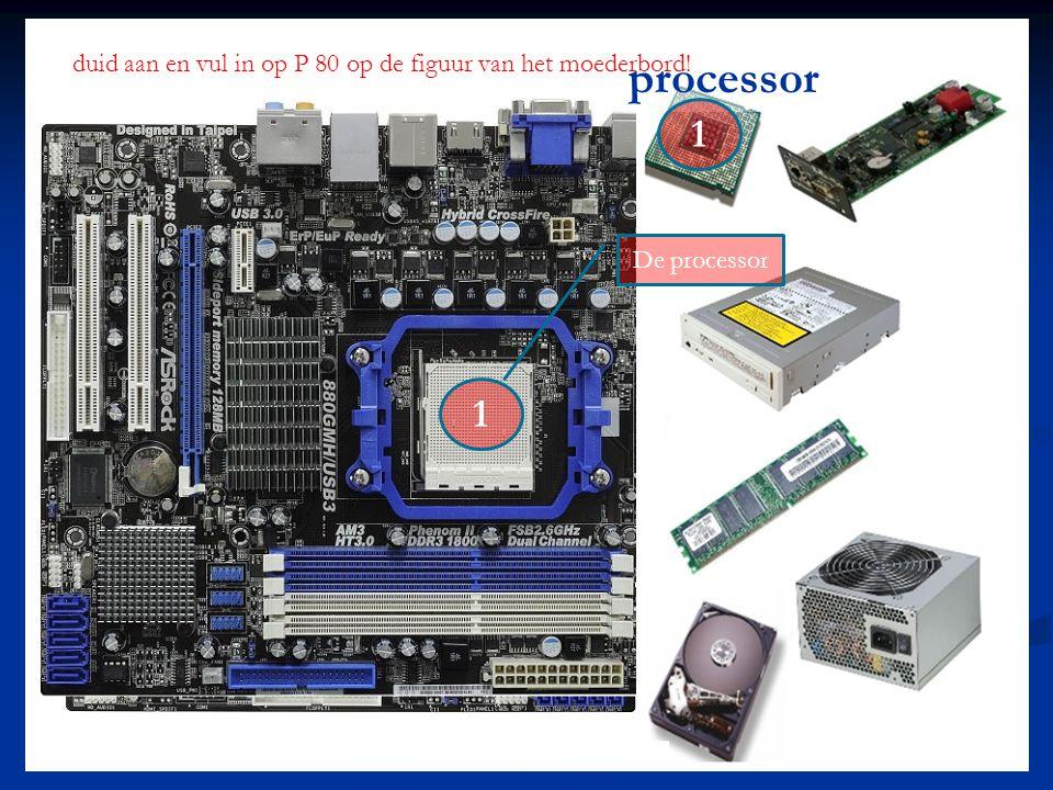 processor 1 1 duid aan en vul in op P 80 op de figuur van het moederbord! De processor