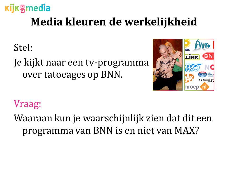 Media kleuren de werkelijkheid Stel: Je kijkt naar een tv-programma over tatoeages op BNN.