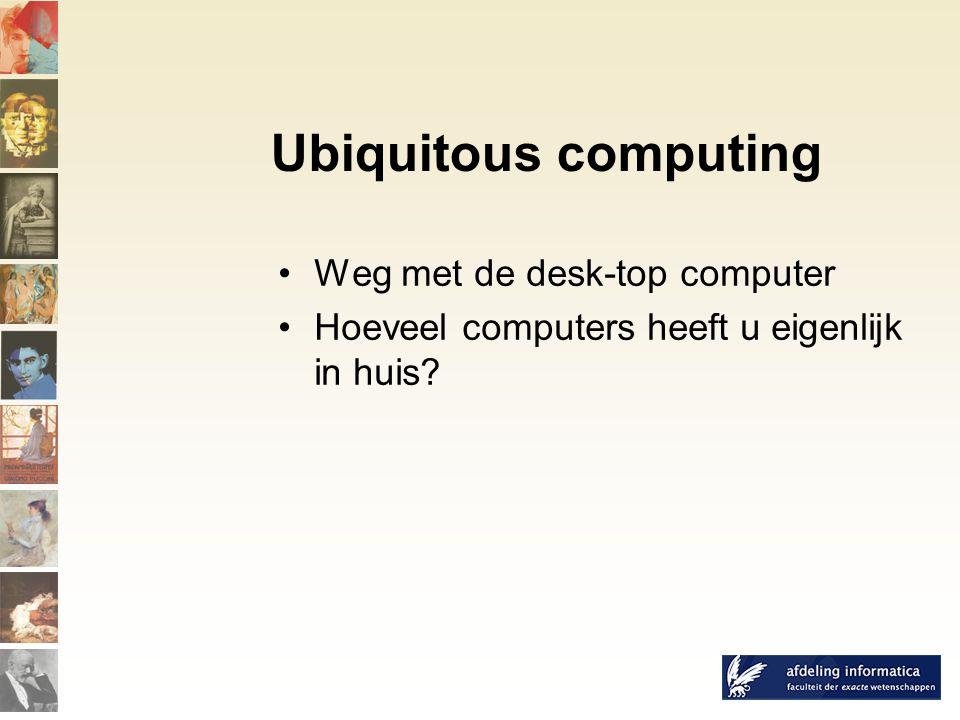 Ubiquitous computing Weg met de desk-top computer Hoeveel computers heeft u eigenlijk in huis
