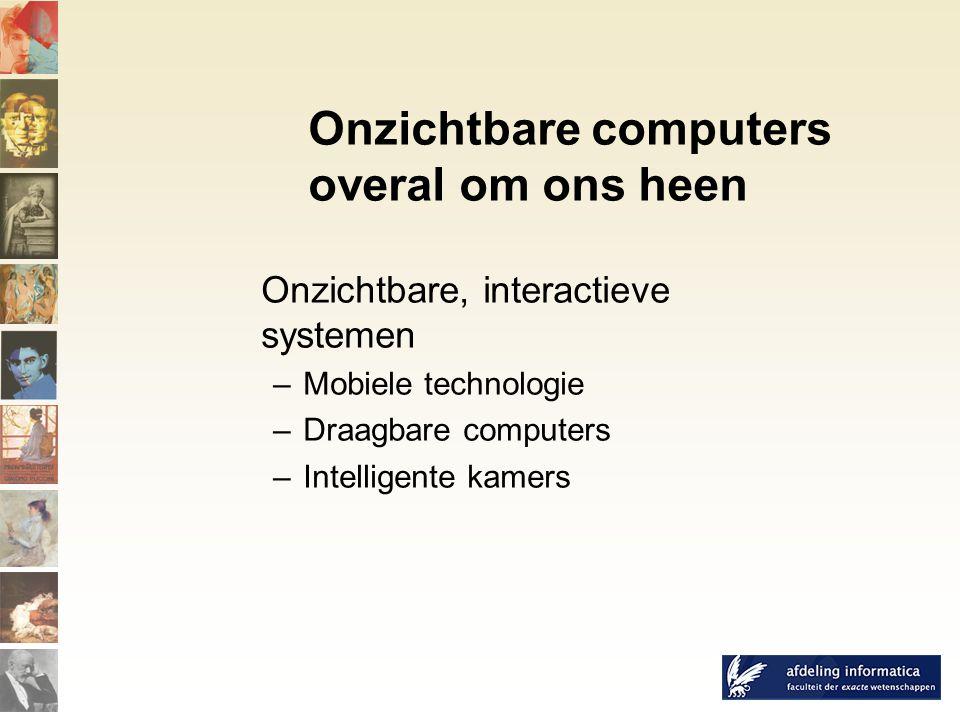 Onzichtbare computers overal om ons heen Onzichtbare, interactieve systemen –Mobiele technologie –Draagbare computers –Intelligente kamers