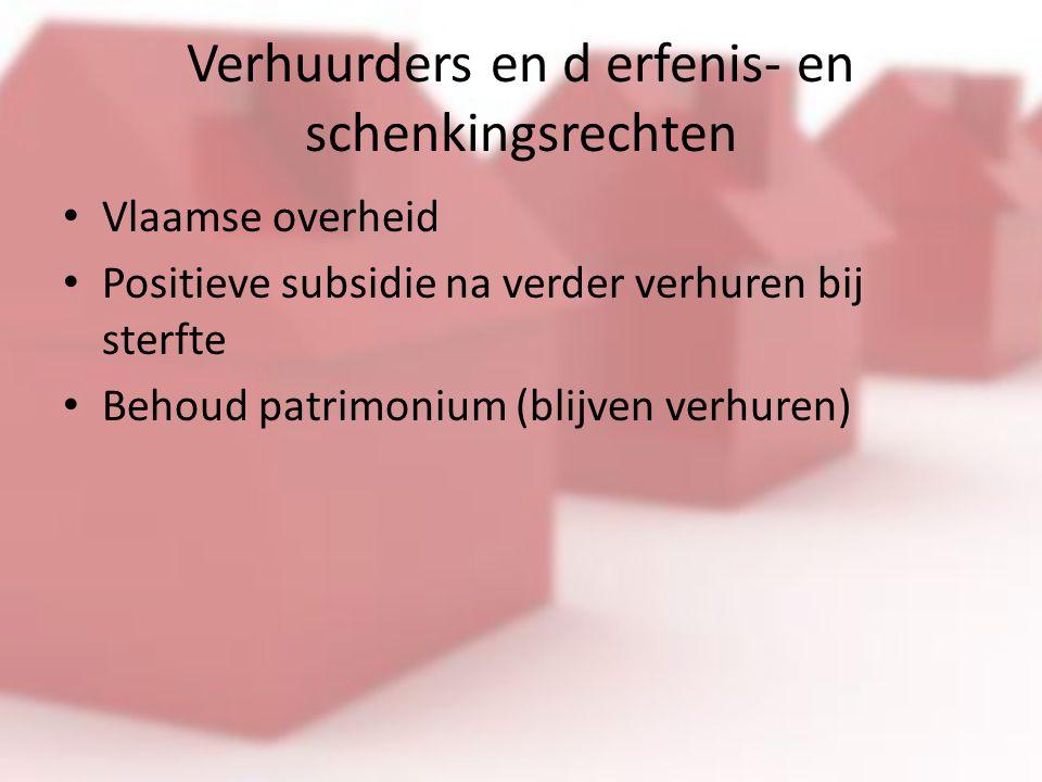 Verhuurders en d erfenis- en schenkingsrechten Vlaamse overheid Positieve subsidie na verder verhuren bij sterfte Behoud patrimonium (blijven verhuren)