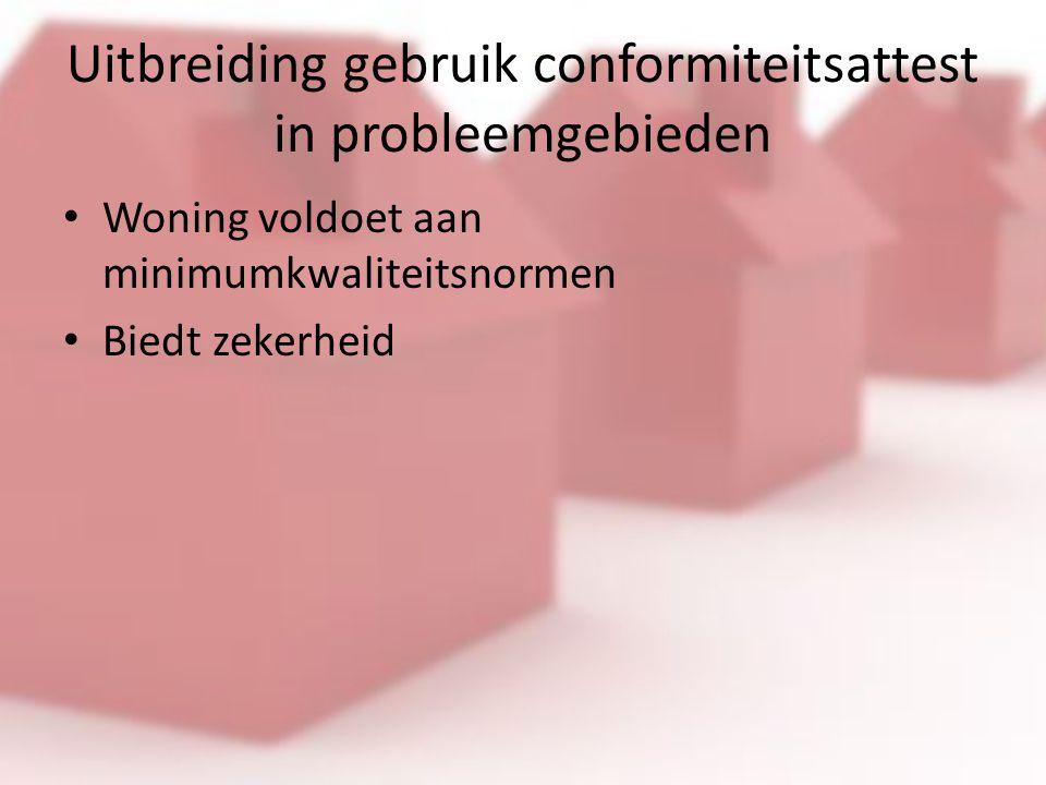 Uitbreiding gebruik conformiteitsattest in probleemgebieden Woning voldoet aan minimumkwaliteitsnormen Biedt zekerheid