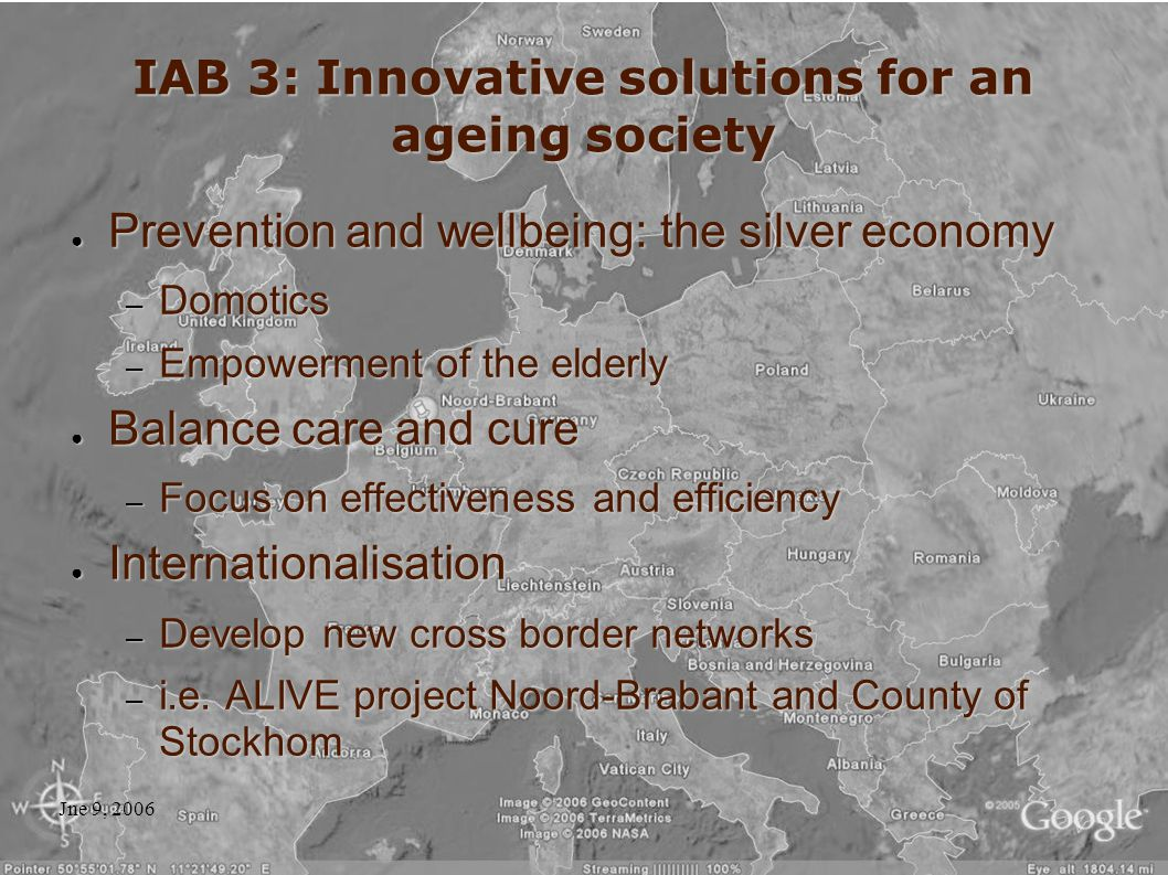 Jne 9, 2006 IAB 3: Innovative solutions for an ageing society ● Prevention and wellbeing: the silver economy – Domotics – Empowerment of the elderly ● Balance care and cure – Focus on effectiveness and efficiency ● Internationalisation – Develop new cross border networks – i.e.