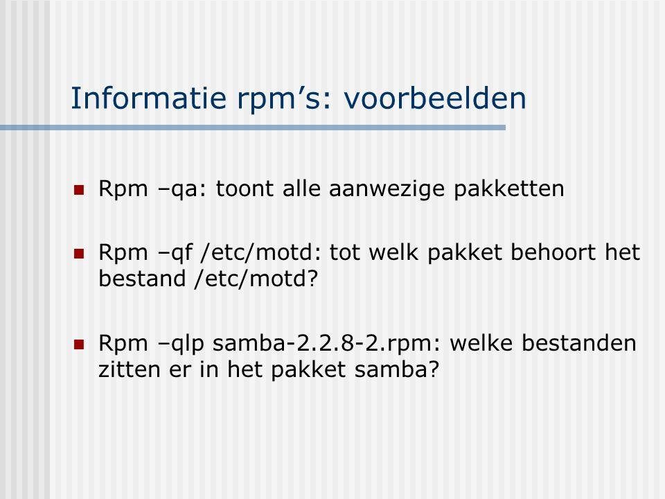 Informatie rpm's: voorbeelden Rpm –qa: toont alle aanwezige pakketten Rpm –qf /etc/motd: tot welk pakket behoort het bestand /etc/motd.