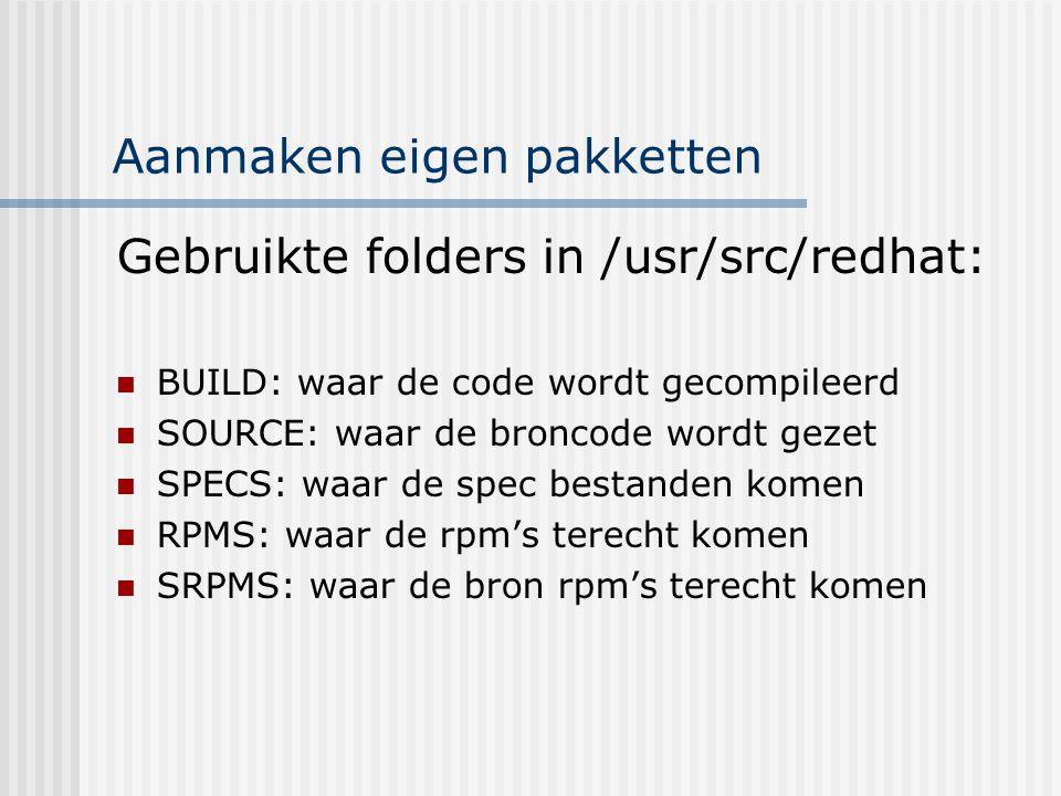 Aanmaken eigen pakketten Gebruikte folders in /usr/src/redhat: BUILD: waar de code wordt gecompileerd SOURCE: waar de broncode wordt gezet SPECS: waar de spec bestanden komen RPMS: waar de rpm's terecht komen SRPMS: waar de bron rpm's terecht komen