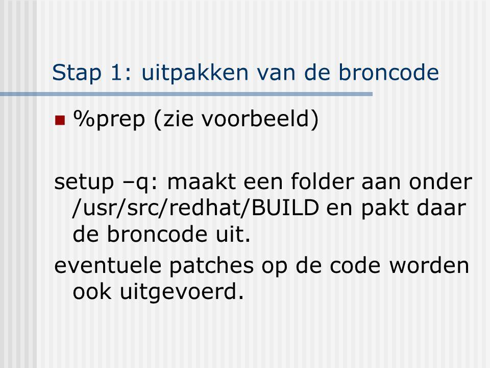 Stap 1: uitpakken van de broncode %prep (zie voorbeeld) setup –q: maakt een folder aan onder /usr/src/redhat/BUILD en pakt daar de broncode uit.