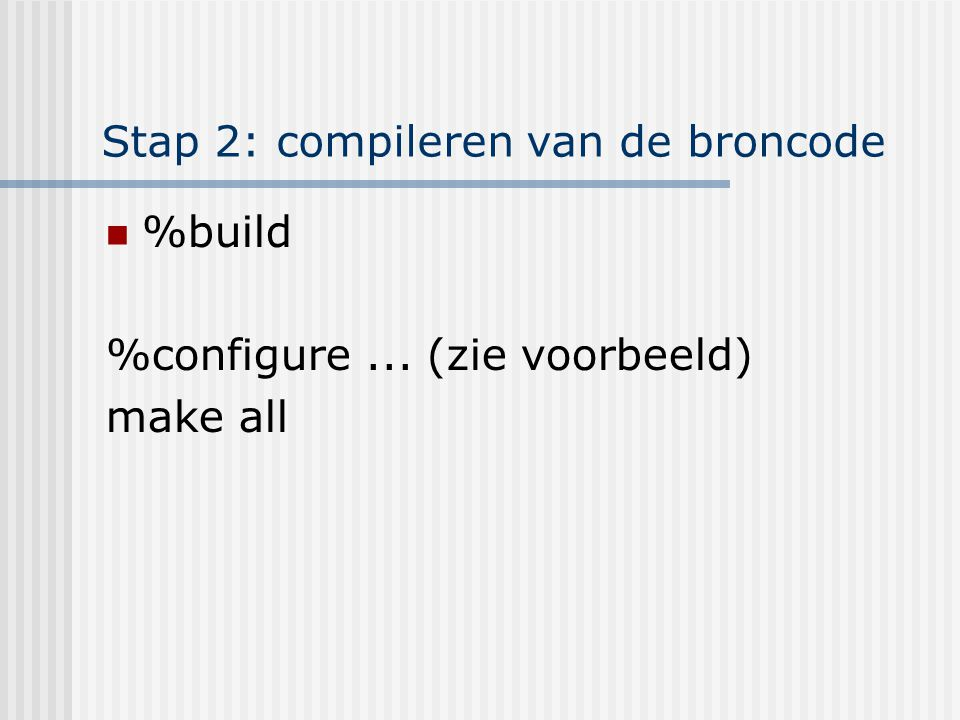 Stap 2: compileren van de broncode %build %configure... (zie voorbeeld) make all