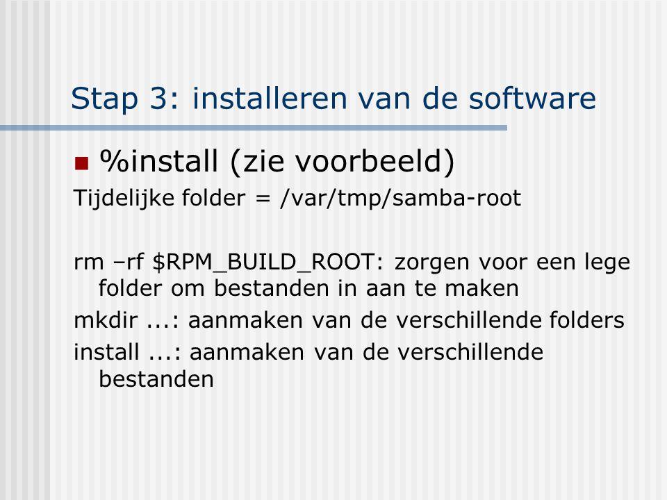 Stap 3: installeren van de software %install (zie voorbeeld) Tijdelijke folder = /var/tmp/samba-root rm –rf $RPM_BUILD_ROOT: zorgen voor een lege folder om bestanden in aan te maken mkdir...: aanmaken van de verschillende folders install...: aanmaken van de verschillende bestanden