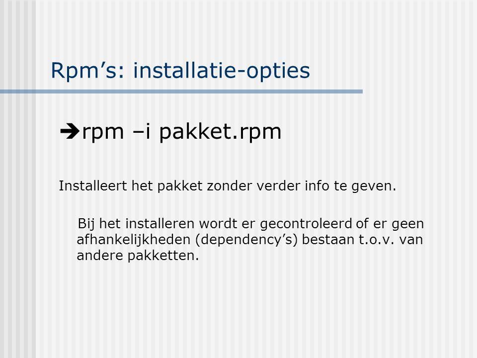 Rpm's: installatie-opties  rpm –i pakket.rpm Installeert het pakket zonder verder info te geven.