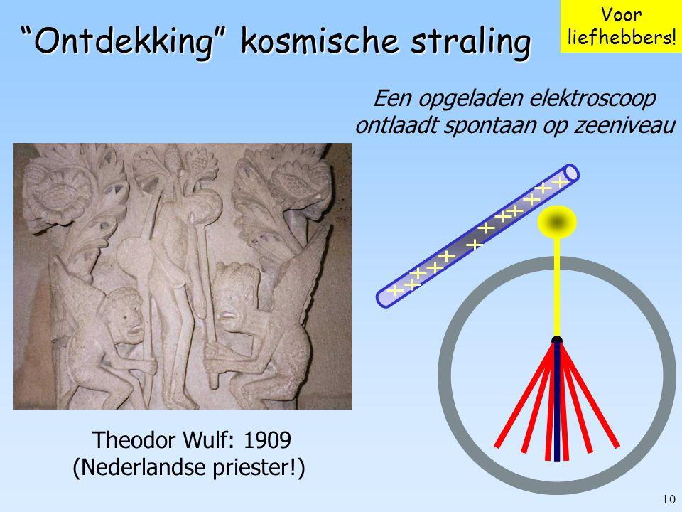 """10 """"Ontdekking"""" kosmische straling Een opgeladen elektroscoop ontlaadt spontaan op zeeniveau Theodor Wulf: 1909 (Nederlandse priester!) Voor liefhebbe"""