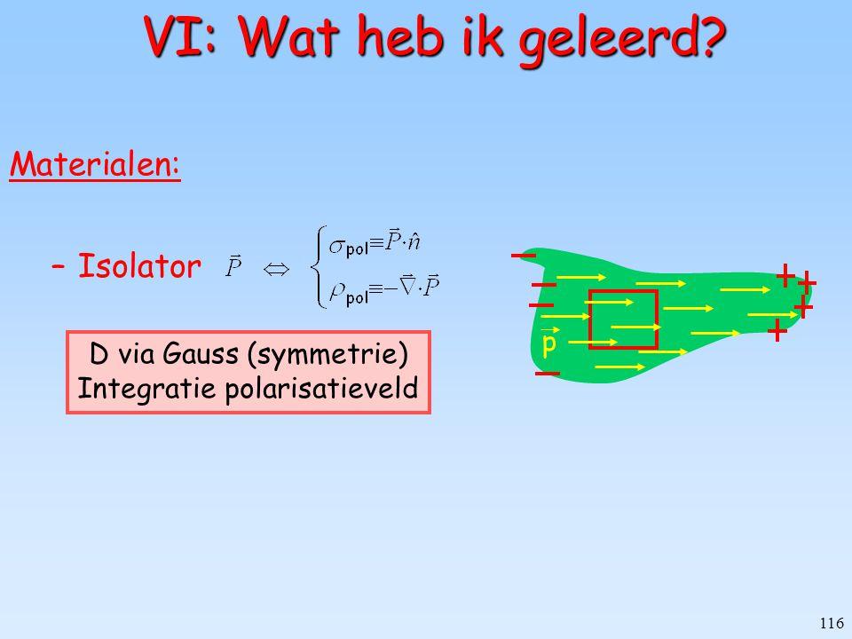 116 VI: Wat heb ik geleerd? VI: Wat heb ik geleerd? Materialen: –Isolator p D via Gauss (symmetrie) Integratie polarisatieveld