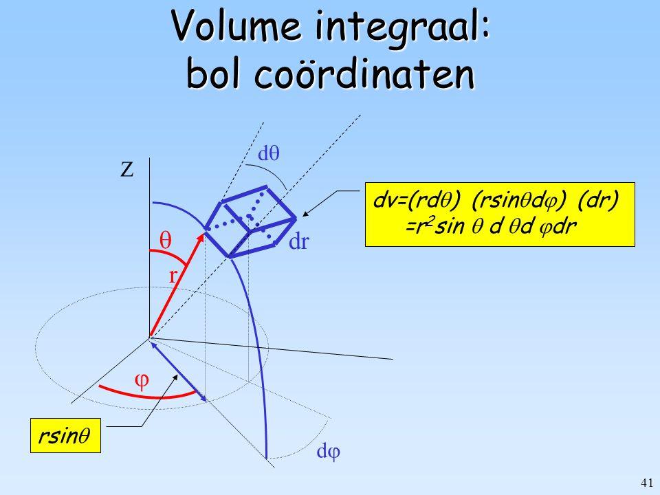 41 Volume integraal: bol coördinaten r Z dd   dd dv=(rd  ) (rsin  d  ) (dr) =r 2 sin  d  d  dr rsin  dr