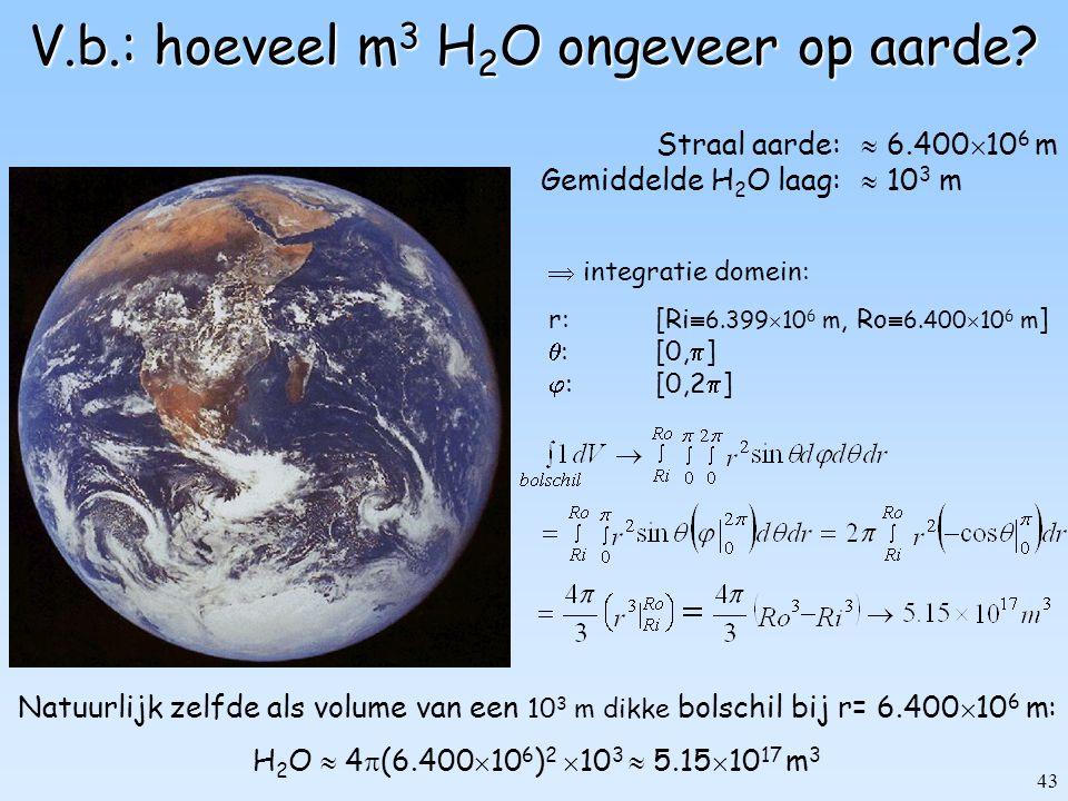 43 V.b.: hoeveel m 3 H 2 O ongeveer op aarde? Straal aarde:  6.400  10 6 m Gemiddelde H 2 O laag:  10 3 m  integratie domein: r:[Ri  6.399  10 6