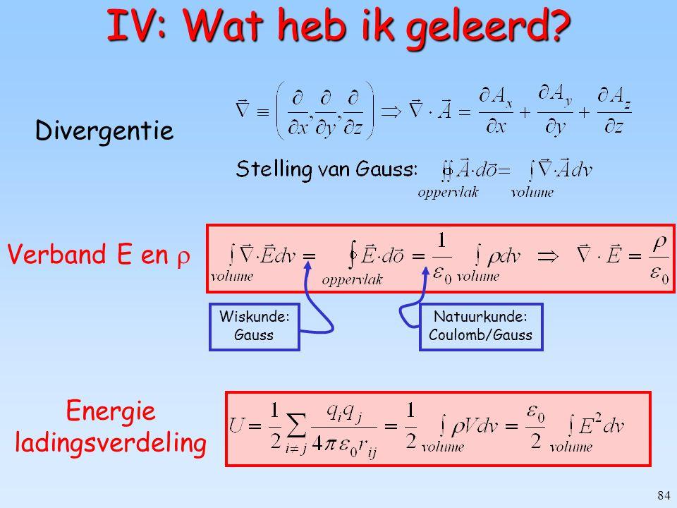 84 IV: Wat heb ik geleerd? Divergentie Verband E en  Wiskunde: Gauss Natuurkunde: Coulomb/Gauss Energie ladingsverdeling