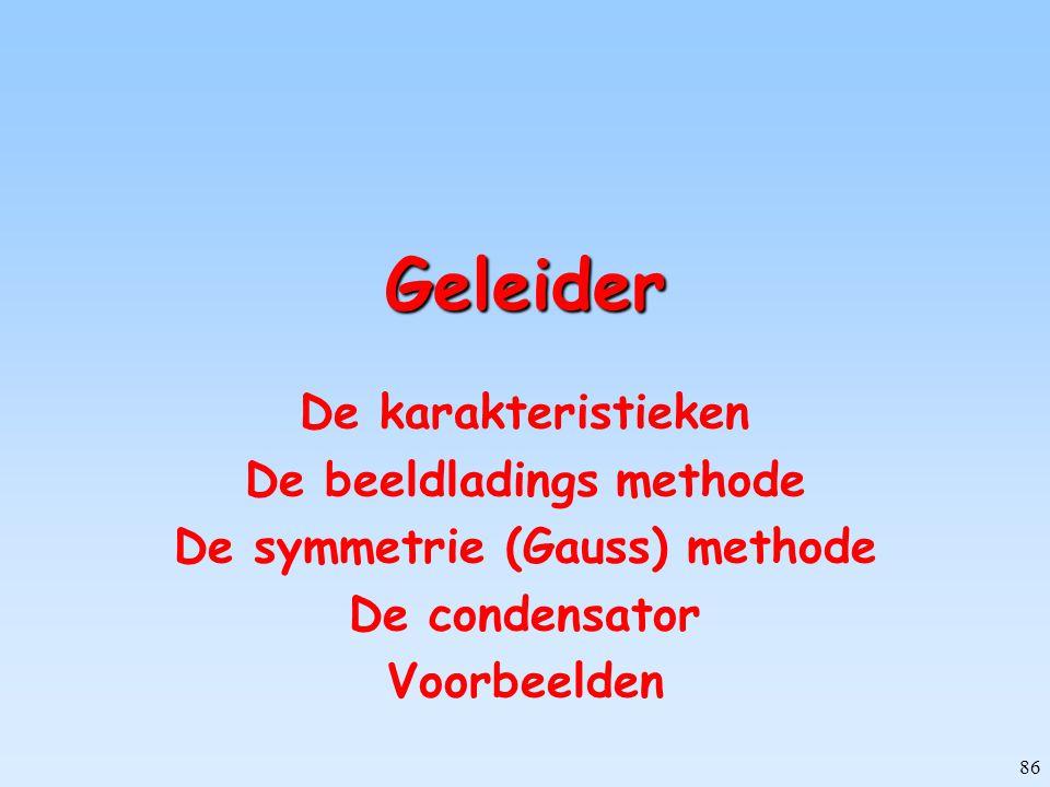 86 Geleider De karakteristieken De beeldladings methode De symmetrie (Gauss) methode De condensator Voorbeelden