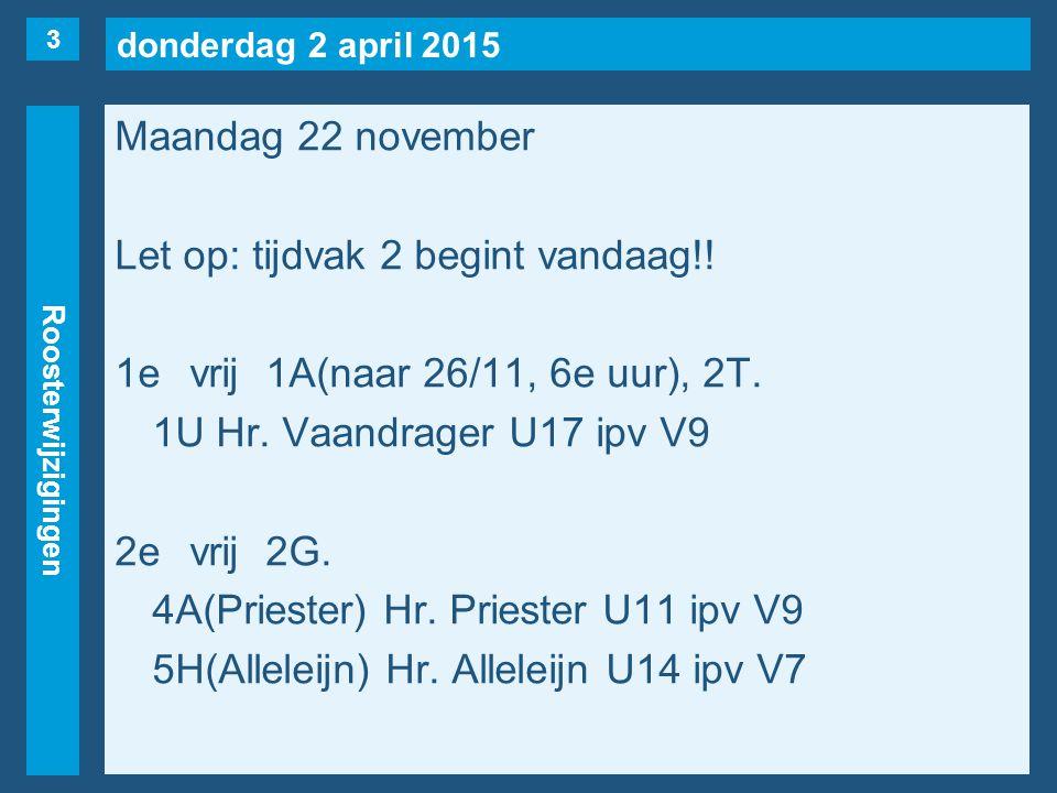 donderdag 2 april 2015 Roosterwijzigingen Maandag 22 november Let op: tijdvak 2 begint vandaag!! 1evrij1A(naar 26/11, 6e uur), 2T. 1U Hr. Vaandrager U
