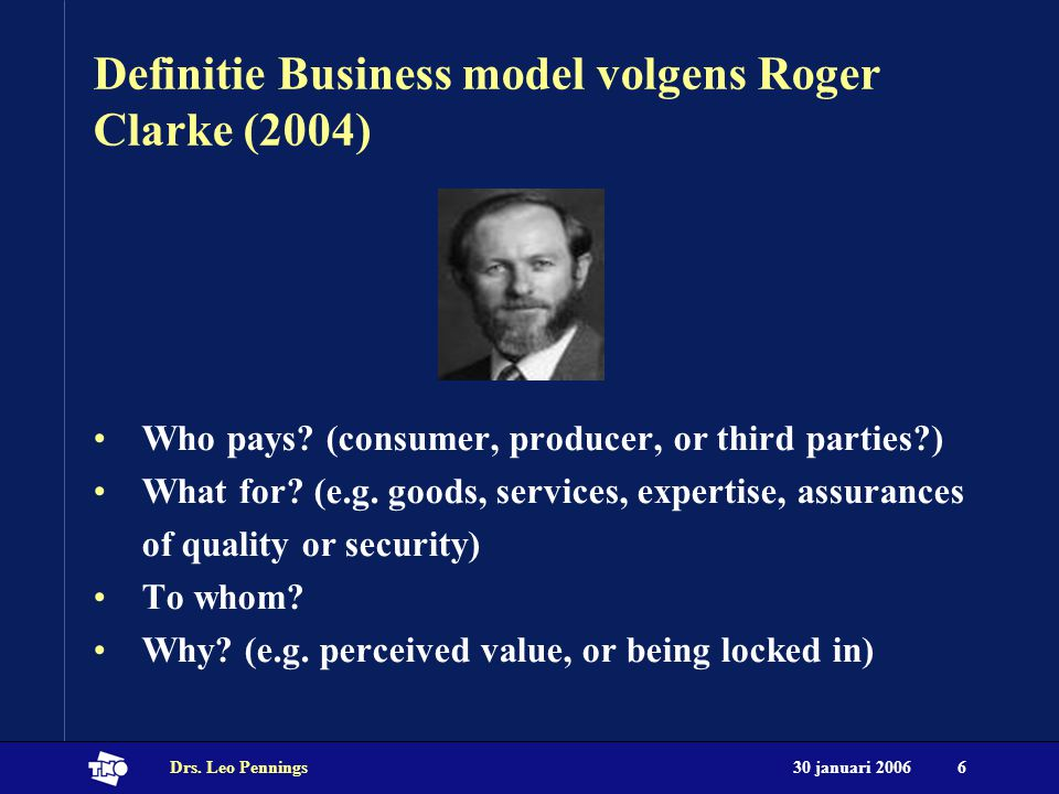 30 januari 2006Drs. Leo Pennings6 Definitie Business model volgens Roger Clarke (2004) Who pays.