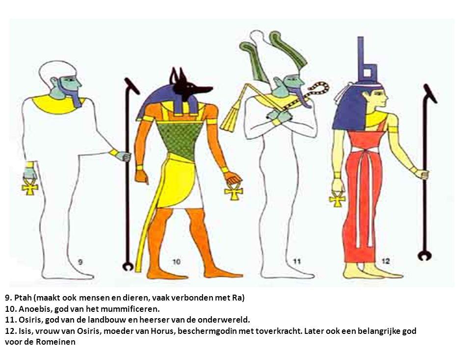 9. Ptah (maakt ook mensen en dieren, vaak verbonden met Ra) 10. Anoebis, god van het mummificeren. 11. Osiris, god van de landbouw en heerser van de o