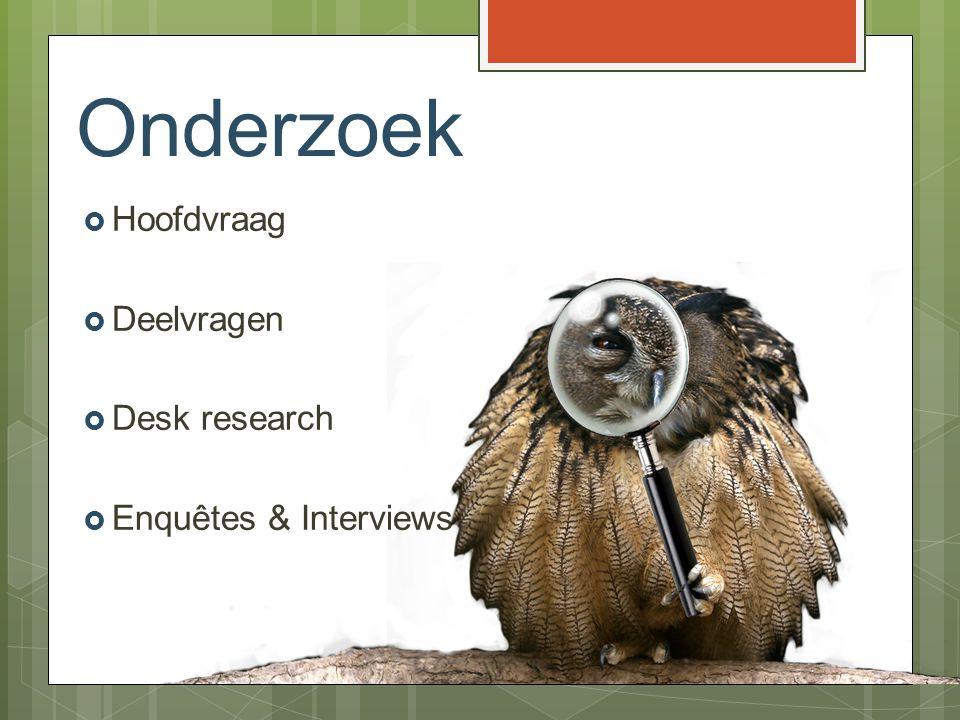 Onderzoek  Hoofdvraag  Deelvragen  Desk research  Enquêtes & Interviews