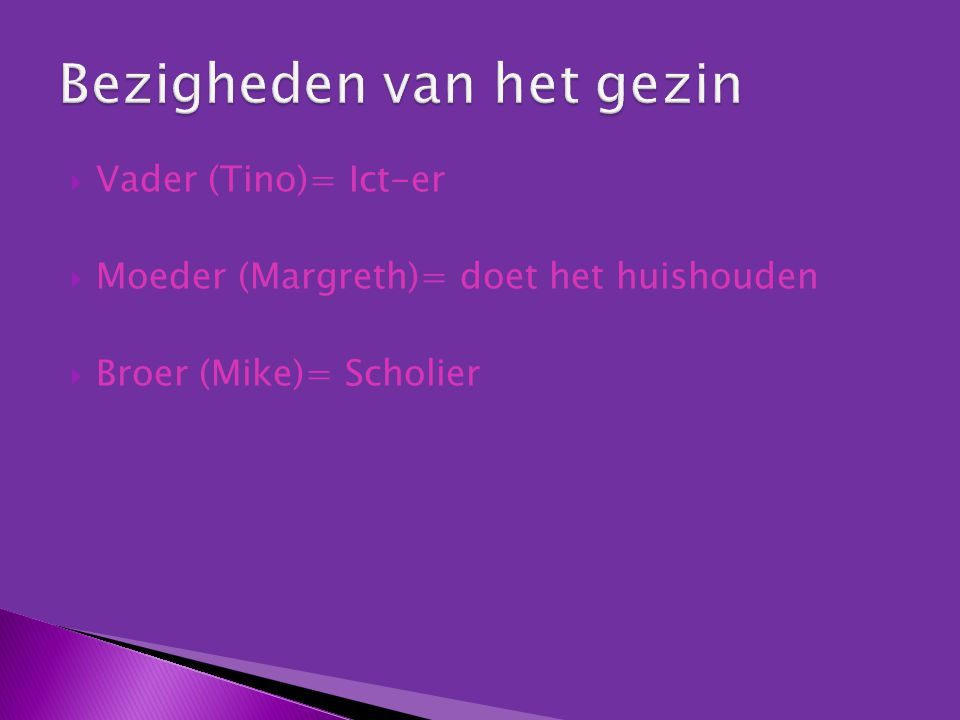  Vader (Tino)= Ict-er  Moeder (Margreth)= doet het huishouden  Broer (Mike)= Scholier