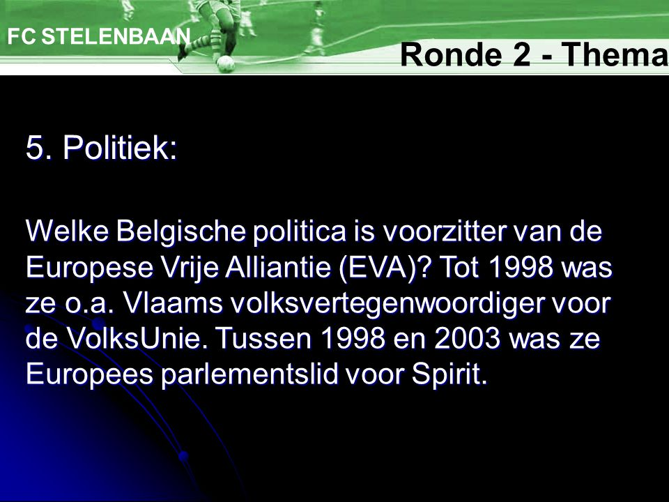5. Politiek: FC STELENBAAN Welke Belgische politica is voorzitter van de Europese Vrije Alliantie (EVA)? Tot 1998 was ze o.a. Vlaams volksvertegenwoor