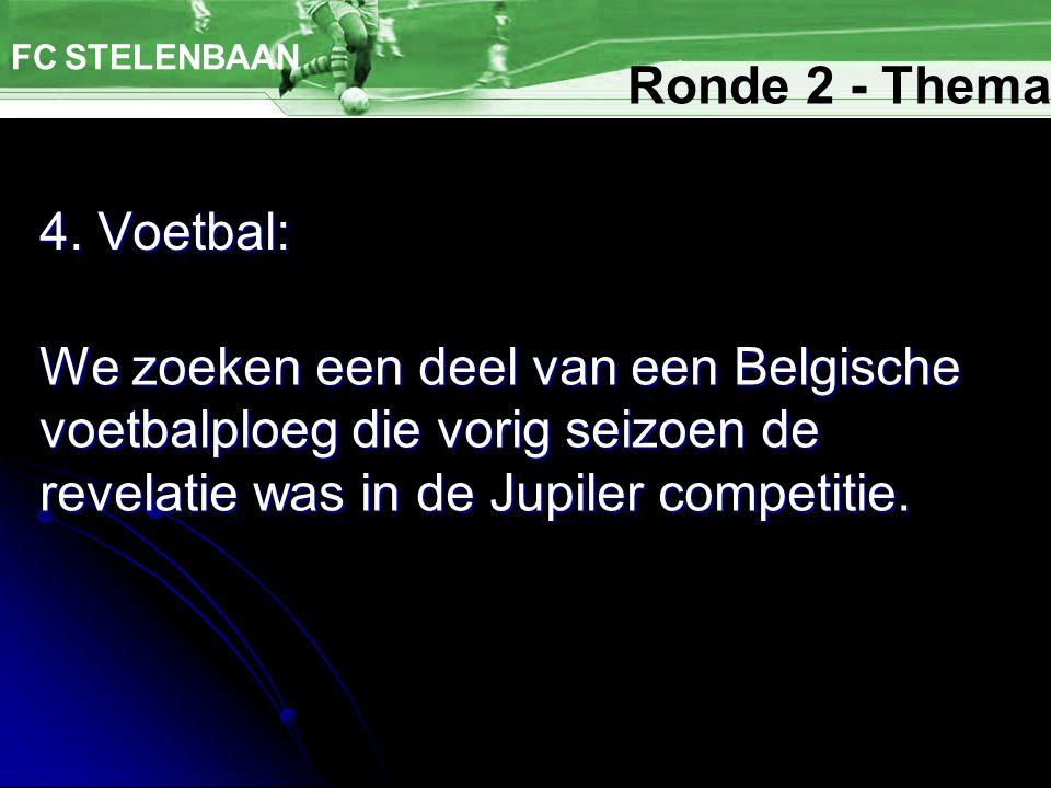 4. Voetbal: FC STELENBAAN We zoeken een deel van een Belgische voetbalploeg die vorig seizoen de revelatie was in de Jupiler competitie. Ronde 2 - The