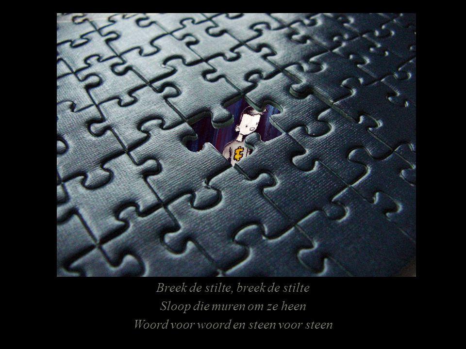 Breek de stilte, breek de stilte Sloop die muren om ze heen Woord voor woord en steen voor steen
