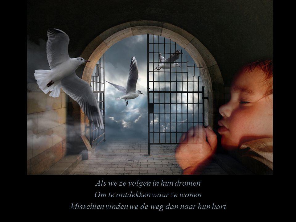 Als we ze volgen in hun dromen Om te ontdekken waar ze wonen Misschien vinden we de weg dan naar hun hart