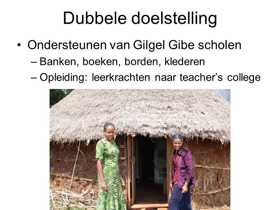 Dubbele doelstelling Ondersteunen van Gilgel Gibe scholen –Banken, boeken, borden, klederen –Opleiding: leerkrachten naar teacher's college –Latrines, water, fundamenten van lokalen