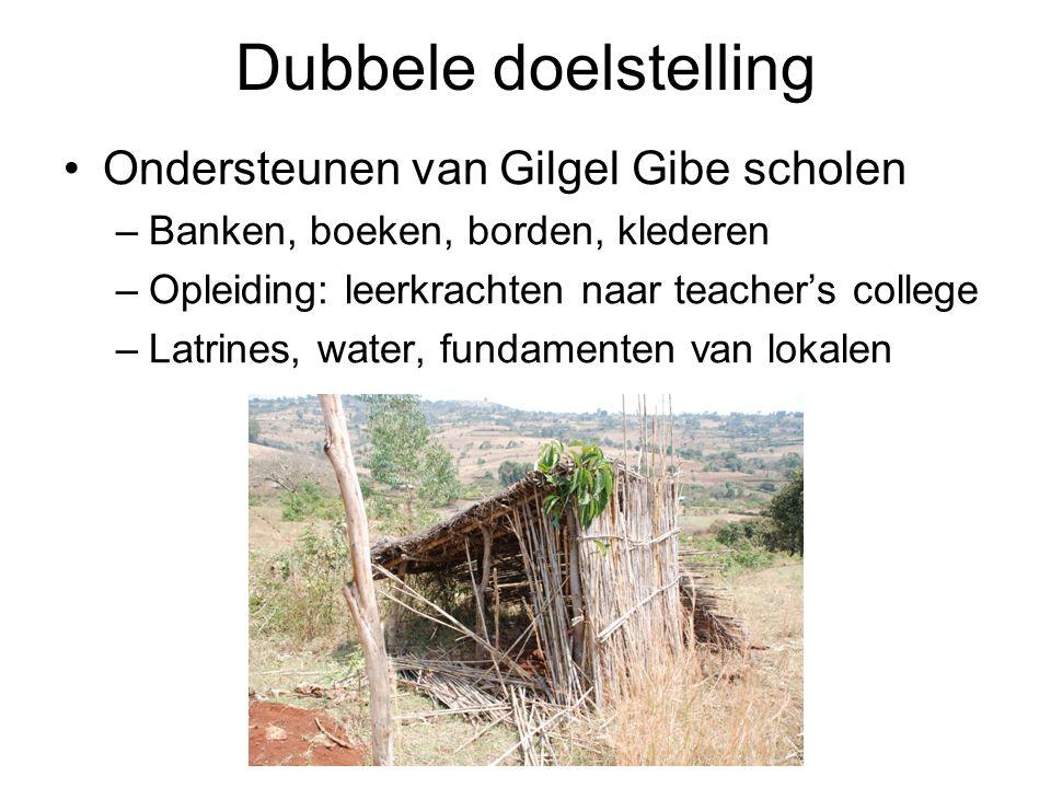 Dubbele doelstelling Ondersteunen van Gilgel Gibe scholen –Banken, boeken, borden, klederen –Opleiding: leerkrachten naar teacher's college –Latrines,