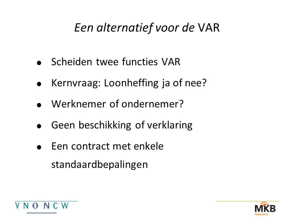 Een alternatief voor de VAR  Scheiden twee functies VAR  Kernvraag: Loonheffing ja of nee?  Werknemer of ondernemer?  Geen beschikking of verklari