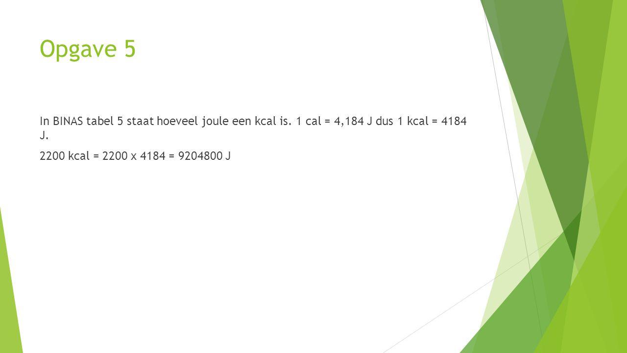 Opgave 5 In BINAS tabel 5 staat hoeveel joule een kcal is.