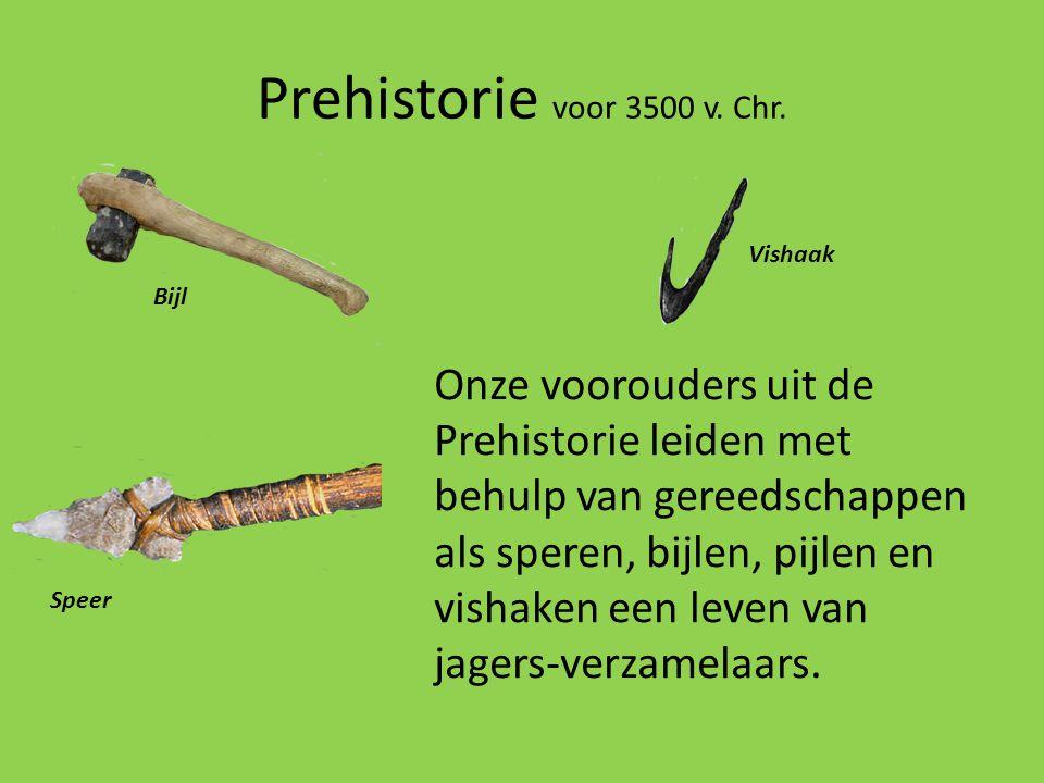 Prehistorie voor 3500 v. Chr. Onze voorouders uit de Prehistorie leiden met behulp van gereedschappen als speren, bijlen, pijlen en vishaken een leven