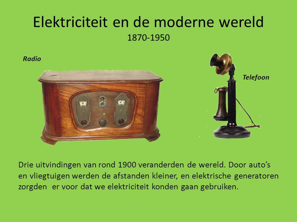 Elektriciteit en de moderne wereld 1870-1950 Drie uitvindingen van rond 1900 veranderden de wereld. Door auto's en vliegtuigen werden de afstanden kle
