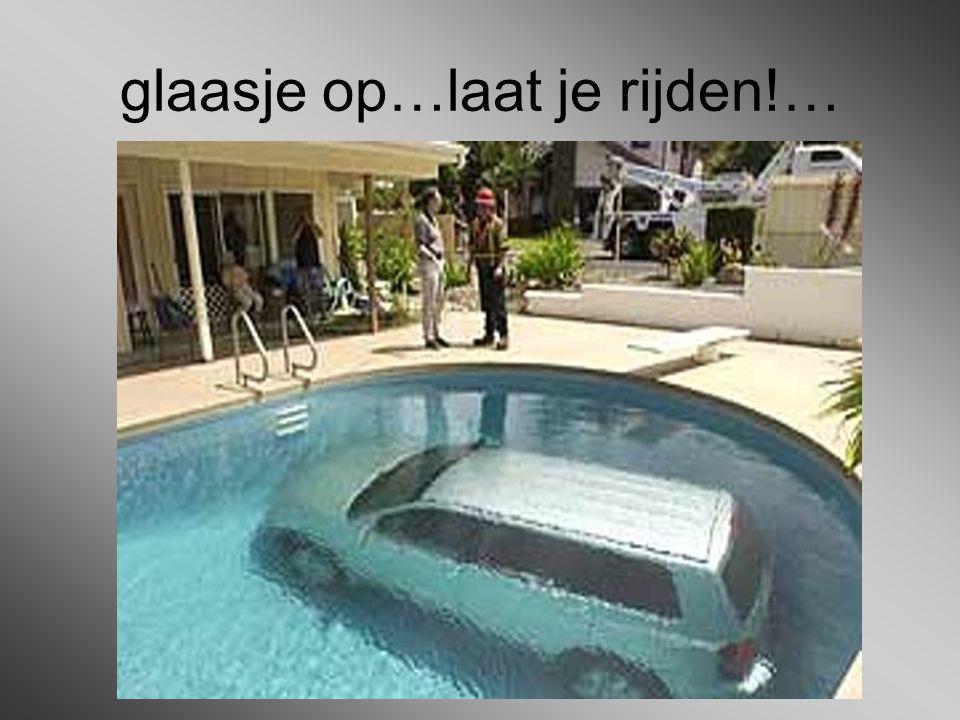 glaasje op…laat je rijden!…
