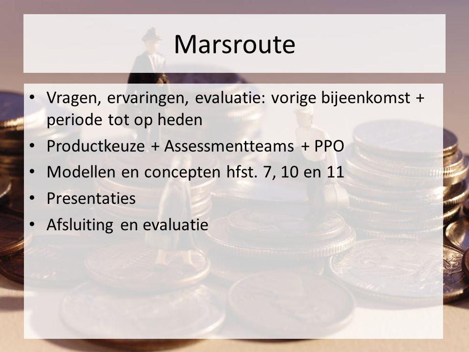 Marsroute Vragen, ervaringen, evaluatie: vorige bijeenkomst + periode tot op heden Productkeuze + Assessmentteams + PPO Modellen en concepten hfst.