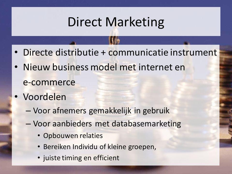 Direct Marketing Directe distributie + communicatie instrument Nieuw business model met internet en e-commerce Voordelen – Voor afnemers gemakkelijk in gebruik – Voor aanbieders met databasemarketing Opbouwen relaties Bereiken Individu of kleine groepen, juiste timing en efficient