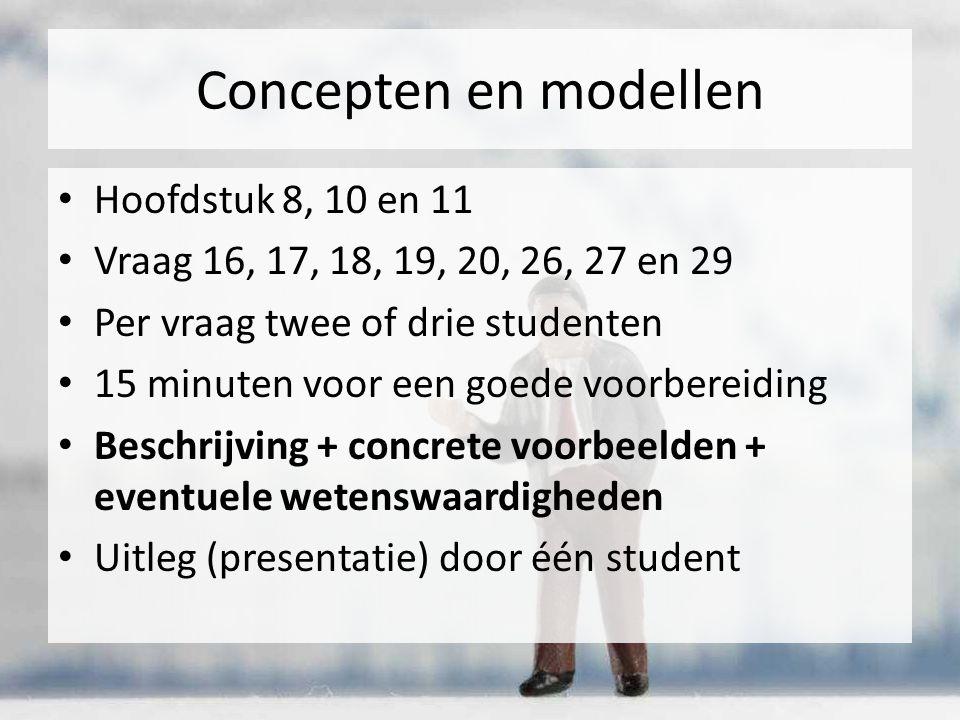 Concepten en modellen Hoofdstuk 8, 10 en 11 Vraag 16, 17, 18, 19, 20, 26, 27 en 29 Per vraag twee of drie studenten 15 minuten voor een goede voorbereiding Beschrijving + concrete voorbeelden + eventuele wetenswaardigheden Uitleg (presentatie) door één student