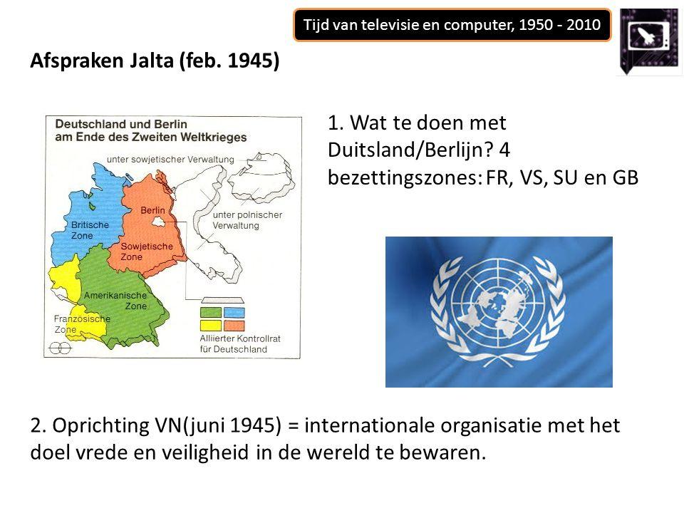 Tijd van televisie en computer, 1950 - 2010 Afspraken Jalta (feb. 1945) 1. Wat te doen met Duitsland/Berlijn? 4 bezettingszones: FR, VS, SU en GB 2. O