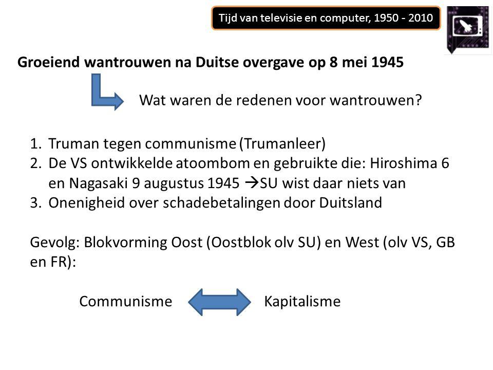 Tijd van televisie en computer, 1950 - 2010 Groeiend wantrouwen na Duitse overgave op 8 mei 1945 Wat waren de redenen voor wantrouwen? 1.Truman tegen