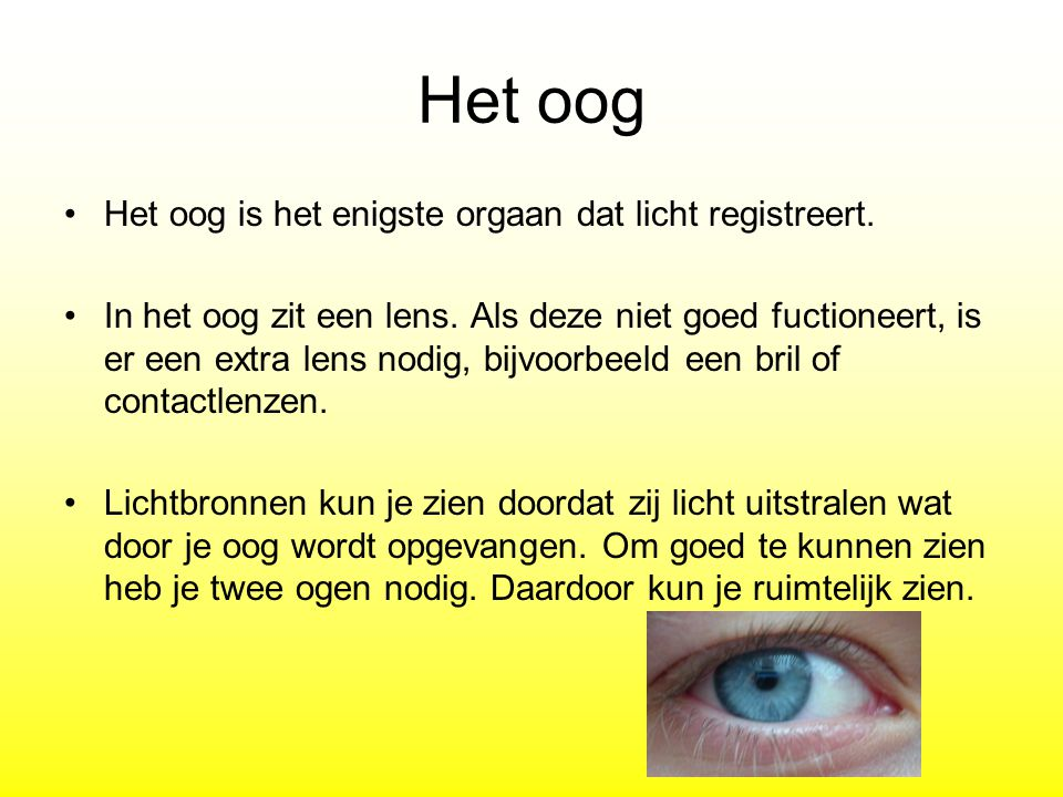 Het oog Het oog is het enigste orgaan dat licht registreert. In het oog zit een lens. Als deze niet goed fuctioneert, is er een extra lens nodig, bijv