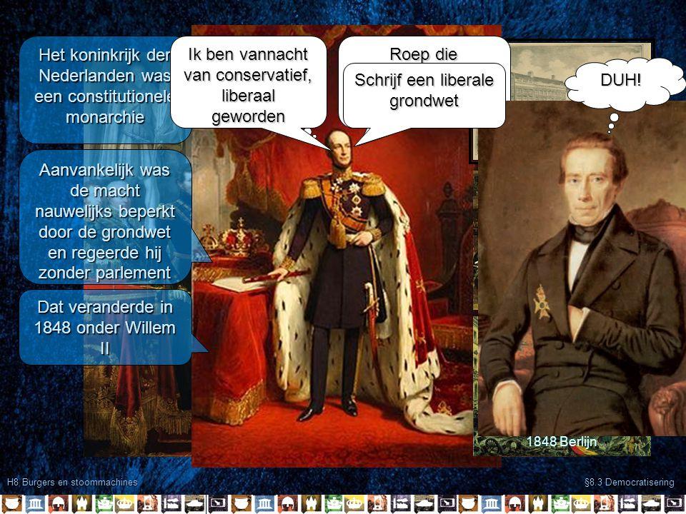 H8 Burgers en stoommachines §8.3 Democratisering Het koninkrijk der Nederlanden was een constitutionele monarchie Aanvankelijk was de macht nauwelijks beperkt door de grondwet en regeerde hij zonder parlement Dat veranderde in 1848 onder Willem II 1848 Berlijn 1848 Parijs 1848 Amsterdam Oooh,SHIT.
