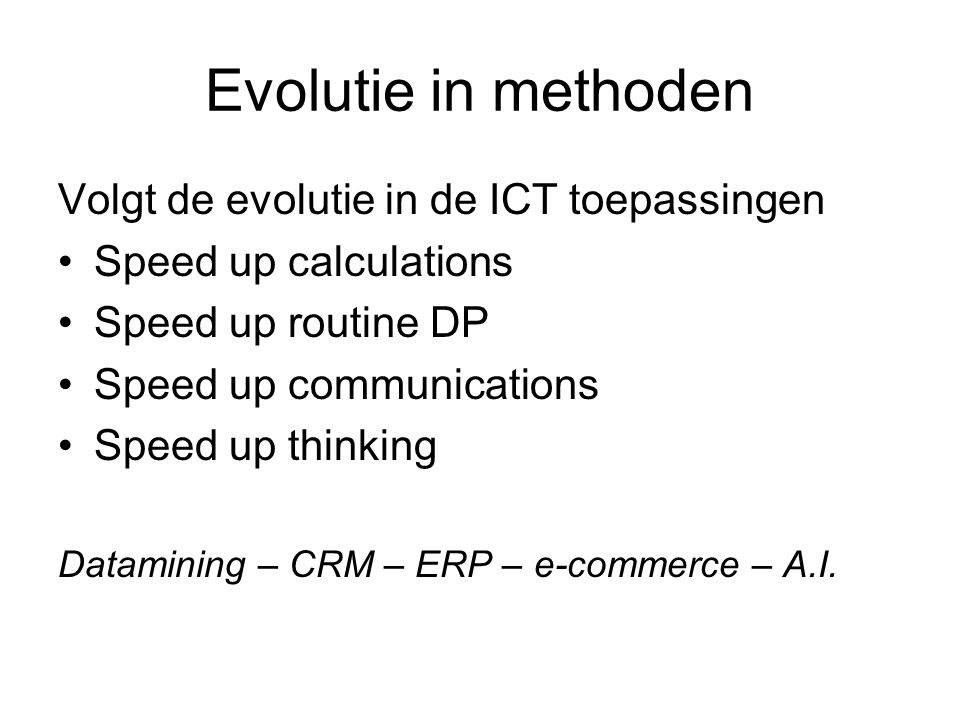 Evolutie in methoden Volgt de evolutie in de ICT toepassingen Speed up calculations Speed up routine DP Speed up communications Speed up thinking Datamining – CRM – ERP – e-commerce – A.I.