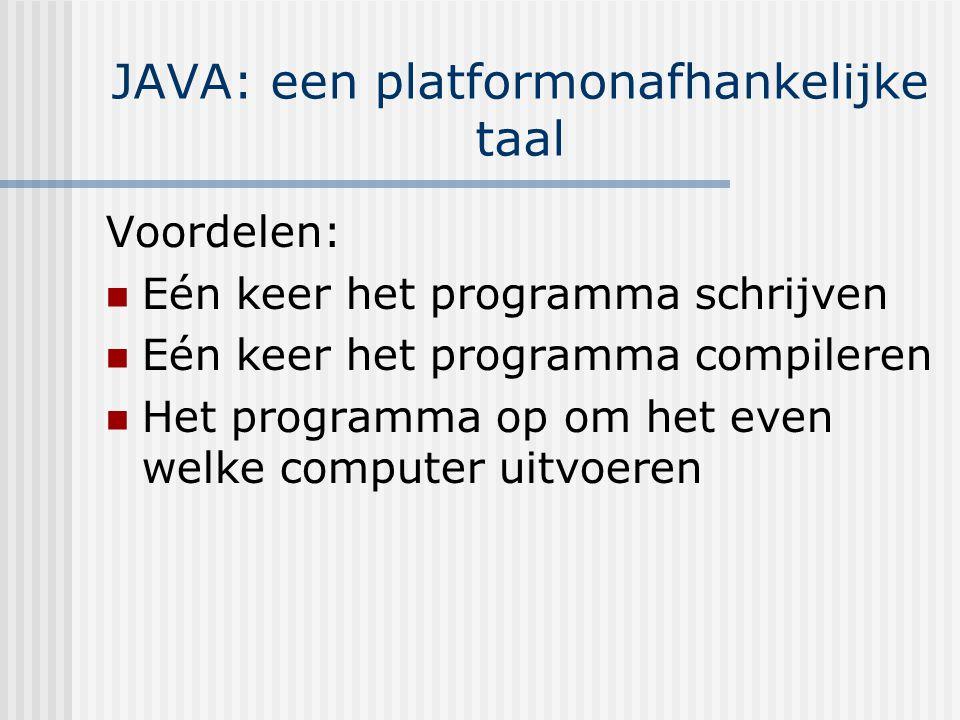 JAVA: een platformonafhankelijke taal Voordelen: Eén keer het programma schrijven Eén keer het programma compileren Het programma op om het even welke