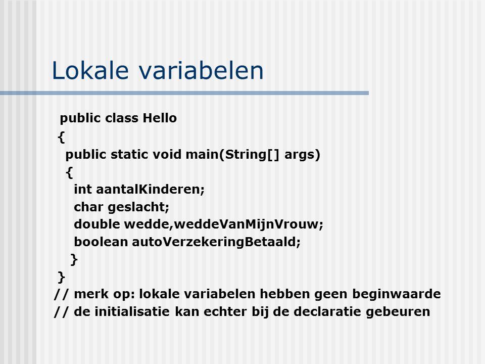 Lokale variabelen public class Hello { public static void main(String[] args) { int aantalKinderen; char geslacht; double wedde,weddeVanMijnVrouw; boo