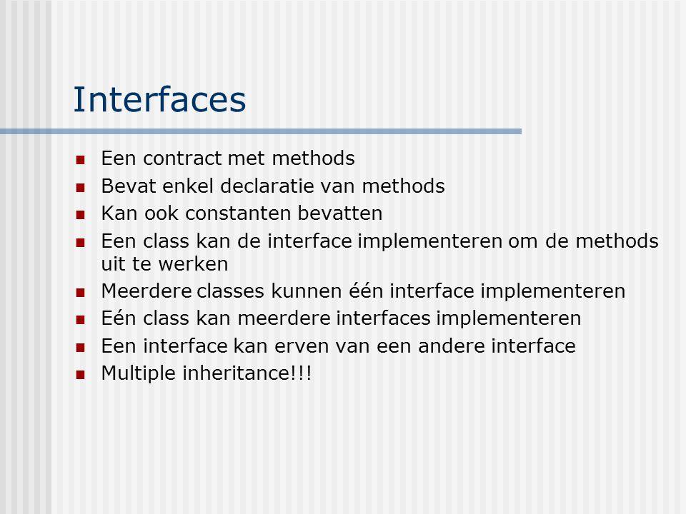 Interfaces Een contract met methods Bevat enkel declaratie van methods Kan ook constanten bevatten Een class kan de interface implementeren om de meth